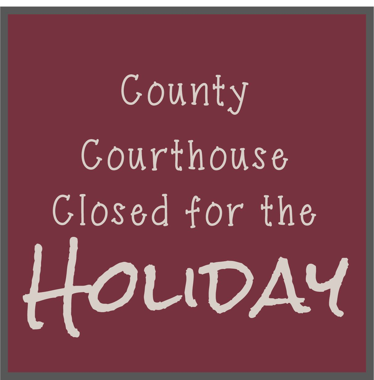 Holiday picture says County Courthouse Closed for the Holiday